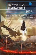 Ярослав Веров - Настоящая фантастика – 2017 (сборник)