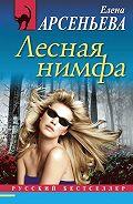 Елена Арсеньева - Лесная нимфа