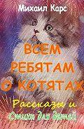 Михаил Карс -Всем ребятам окотятах