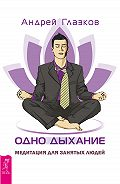 Андрей Глазков -Одно дыхание. Медитация для занятых людей