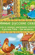 Народное творчество, Русские народные сказки - Любимые русские сказки: Волк и семеро маленьких козлят. Курочка Ряба. Три медведя