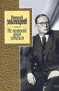 Николай Заболоцкий -Не позволяй душе лениться: стихотворения и поэмы
