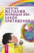 Джерри Хикс, Эстер Хикс - Энергия желания, меняющая мир. Закон Притяжения