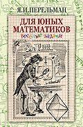 Яков Перельман -Для юных математиков. Веселые задачи