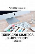 Алексей Номейн - Идеи для бизнеса вИнтернете. Сборник