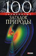 Татьяна Иовлева, Владимир Сядро, Оксана Очкурова - 100 знаменитых загадок природы