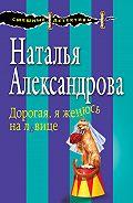 Наталья Александрова -Дорогая, я женюсь на львице