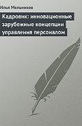 Илья Мельников - Кадровик: инновационные зарубежные концепции управления персоналом