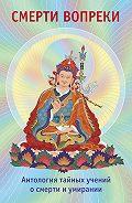 Лама Сонам Дордже -Смерти вопреки. Антология тайных учений о смерти и умирании традиции дзогчен тибетского буддизма