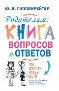 Юлия Гиппенрейтер - Родителям: книга вопросов и ответов. Что делать, чтобы дети хотели учиться, умели дружить и росли самостоятельными