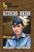 Михаил  Черненок -Иллюзия жизни