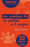 Ирина Леонидовна Корчагина -Как успевать все на работе и в жизни. 50 простых правил