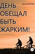 Эдуард Евгеньевич Семенов -День обещал быть жарким…