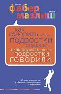 Адель Фабер - Как говорить, чтобы подростки слушали, и как слушать, чтобы подростки говорили