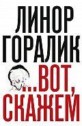 Линор Горалик -…Вот, скажем (Сборник)