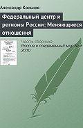 Александр Коньков - Федеральный центр и регионы России: Меняющиеся отношения