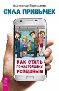 Александр Верещагин - Сила привычек. Как стать по-настоящему успешным