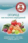 Татьяна Плотникова -Огород. Как получить сверхурожай