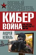 Андрей Кемаль -Кибервойна. Как Россия манипулирует миром