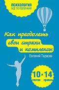 Евгений Александрович Тарасов -Как преодолеть свои страхи и комплексы. 10 тестов + 14 правил