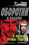 Кирилл Казанцев -Я пришел, чтобы судить