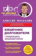 Алексей Москалев -Кишечник долгожителя. 7принципов диеты, замедляющей старение