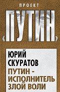Юрий Скуратов - Путин – исполнитель злой воли