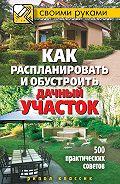 С. В. Филатова -Как распланировать и обустроить дачный участок. 500 практических советов