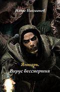 Ильяс Найманов -Янтарь. Вирус бессмертия