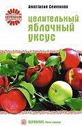 Анастасия Семенова - Целительный яблочный уксус