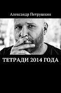 Александр Петрушкин -Тетради 2014 года