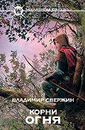 Владимир Свержин -Корни огня