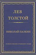 Лев Толстой - Полное собрание сочинений. Том 26. Произведения 1885–1889 гг. Николай Палкин