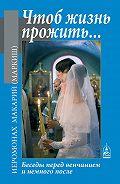 Иеромонах Макарий (Маркиш) -Чтоб жизнь прожить… Беседы перед венчанием и немного после