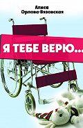 Алиса Орлова-Вязовская -Я тебе верю…