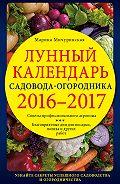 Марина Мичуринская - Лунный календарь садовода-огородника 2016–2017