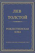 Лев Толстой - Полное собрание сочинений. Том 7. Произведения 1856–1869 гг. Рождественская елка