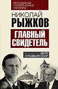 Николай Рыжков - Главный свидетель. Дело оразвале СССР