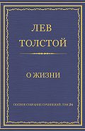 Лев Толстой - Полное собрание сочинений. Том 26. Произведения 1885–1889 гг. О жизни