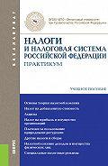 Любовь Гончаренко - Налоги и налоговая система Российской Федерации. Практикум