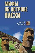 Андрей Скляров - Мифы об острове Пасхи