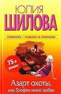 Юлия Шилова -Азарт охоты, или Трофеи моей любви