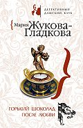 Мария Жукова-Гладкова - Горький шоколад после любви