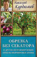 Николай Курдюмов -Обрезка без секатора и другие нетравмирующие приемы формировки кроны