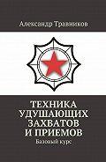 Александр Травников -Техника удушающих захватов иприемов. Базовыйкурс