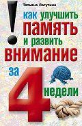 Татьяна Лагутина -Как улучшить память и развить внимание за 4 недели