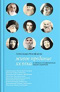 Александра Никифорова - Живое предание XX века. О святых и подвижниках нашего времени