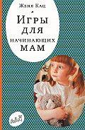 Евгения Кац -Игры для начинающих мам