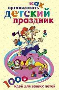 Катерина Геннадьевна Берсеньева -Как организовать детский праздник. 1000 идей для ваших детей
