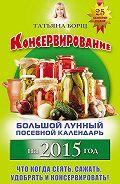 Татьяна Борщ -Консервирование. Большой лунный посевной календарь на 2015 год